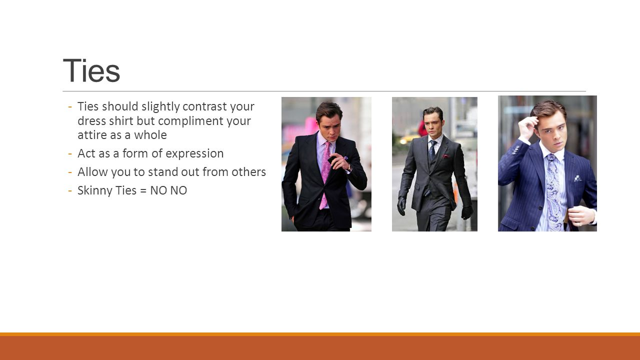 Ties -Ties should slightly contrast your dress shirt but compliment your attire as a whole -Act as a form of expression -Allow you to stand out from others -Skinny Ties = NO NO
