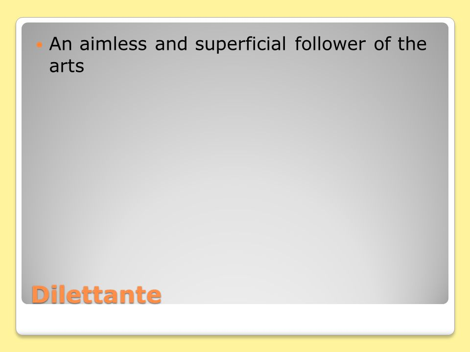 Dilettante An aimless and superficial follower of the arts