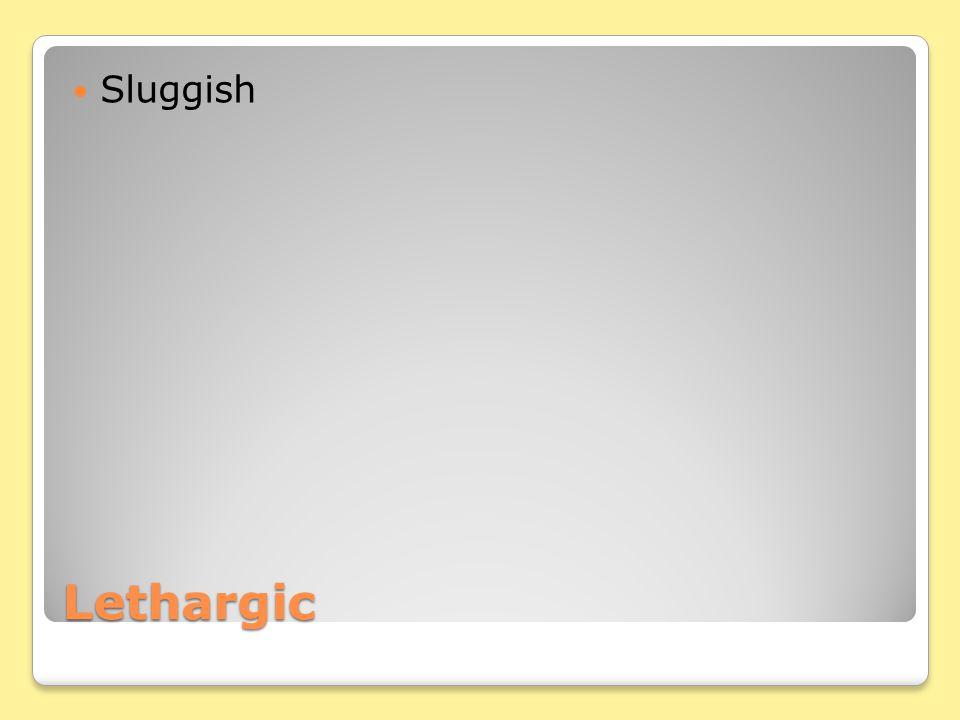Lethargic Sluggish