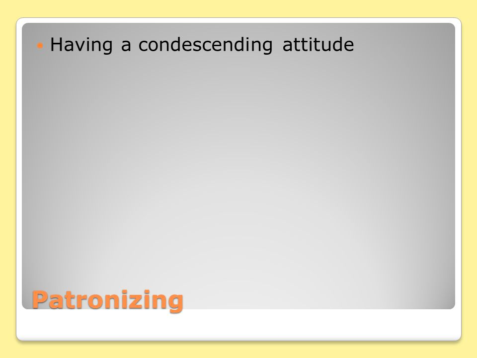 Patronizing Having a condescending attitude