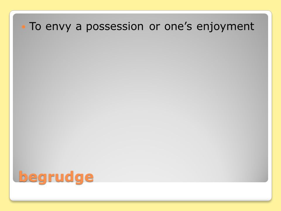 begrudge To envy a possession or one's enjoyment