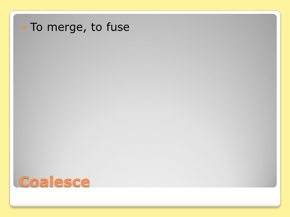Coalesce To merge, to fuse