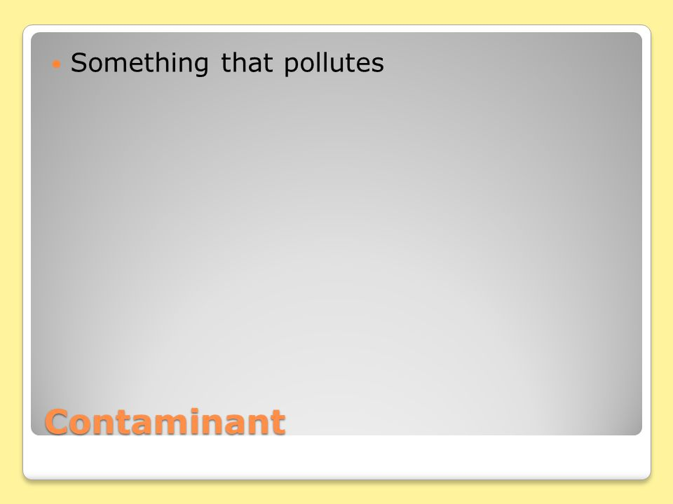 Contaminant Something that pollutes
