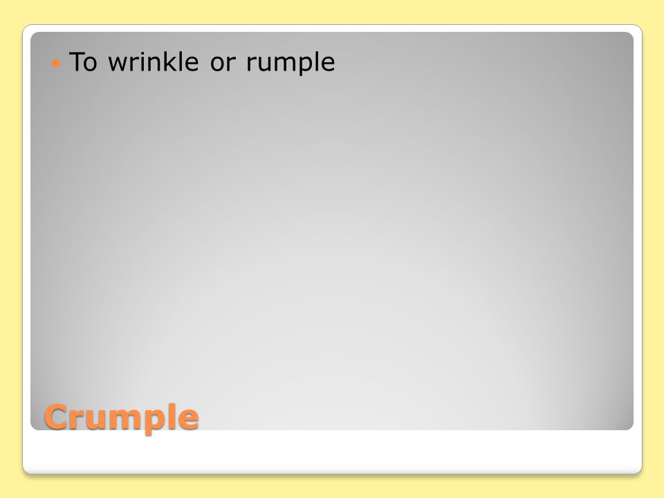 Crumple To wrinkle or rumple