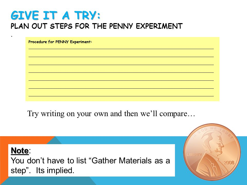 """GIVE IT A TRY: GIVE IT A TRY: PLAN OUT STEPS FOR THE PENNY EXPERIMENT. Note Note: You don't have to list """"Gather Materials as a step"""". Its implied. Tr"""