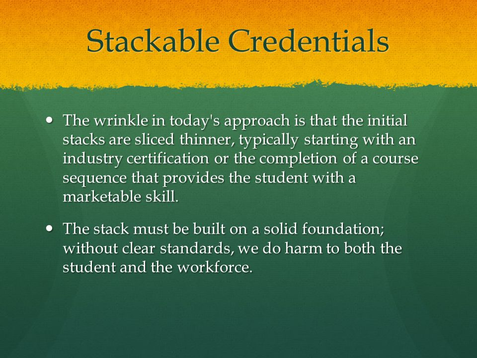 The wrinkle in today s approach is that the initial stacks are sliced thinner, typically starting with an industry certification or the completion of a course sequence that provides the student with a marketable skill.