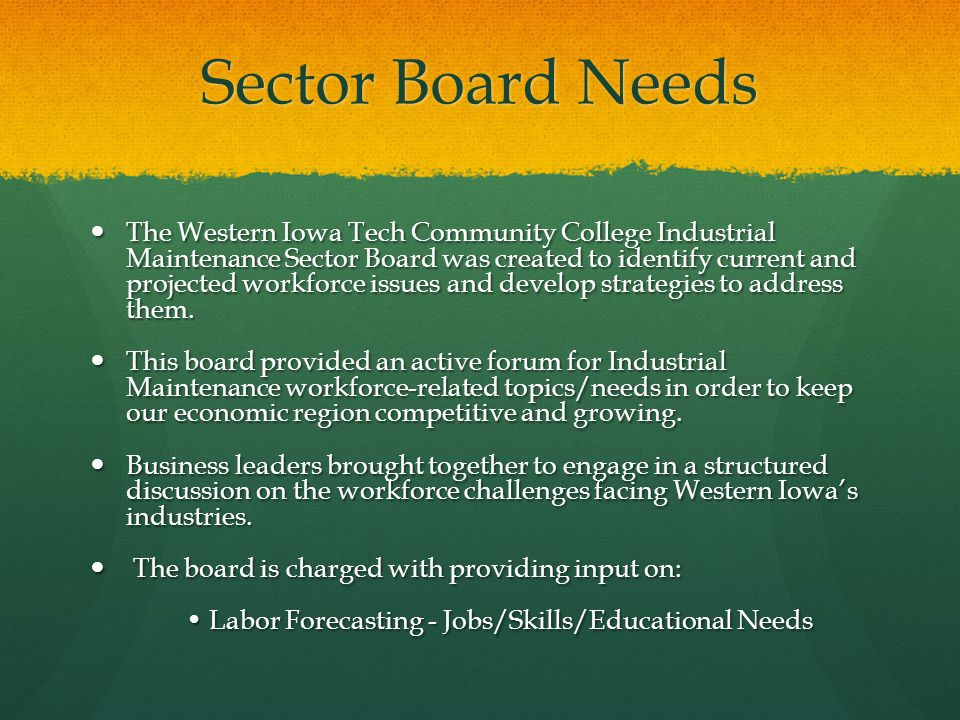 Sector Board Needs The Western Iowa Tech Community College Industrial Maintenance Sector Board was created to identify current and projected workforce issues and develop strategies to address them.