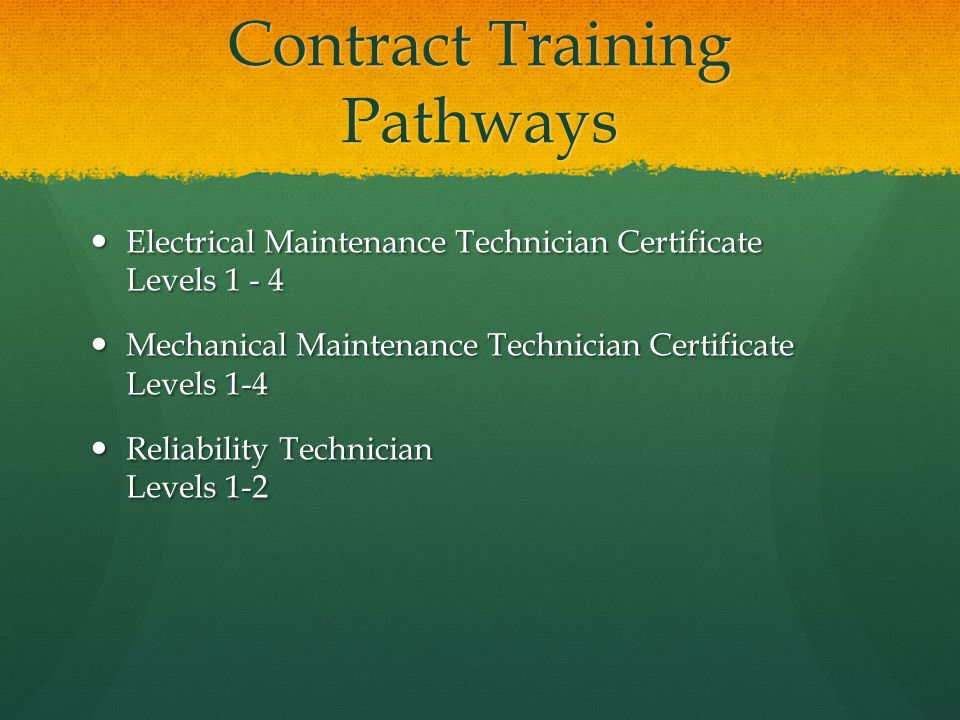 Contract Training Pathways Electrical Maintenance Technician Certificate Levels 1 - 4 Electrical Maintenance Technician Certificate Levels 1 - 4 Mechanical Maintenance Technician Certificate Levels 1-4 Mechanical Maintenance Technician Certificate Levels 1-4 Reliability Technician Levels 1-2 Reliability Technician Levels 1-2
