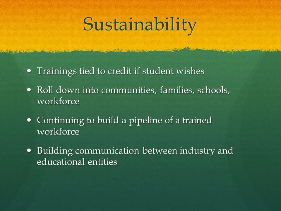 Sustainability Trainings tied to credit if student wishes Trainings tied to credit if student wishes Roll down into communities, families, schools, workforce Roll down into communities, families, schools, workforce Continuing to build a pipeline of a trained workforce Continuing to build a pipeline of a trained workforce Building communication between industry and educational entities Building communication between industry and educational entities