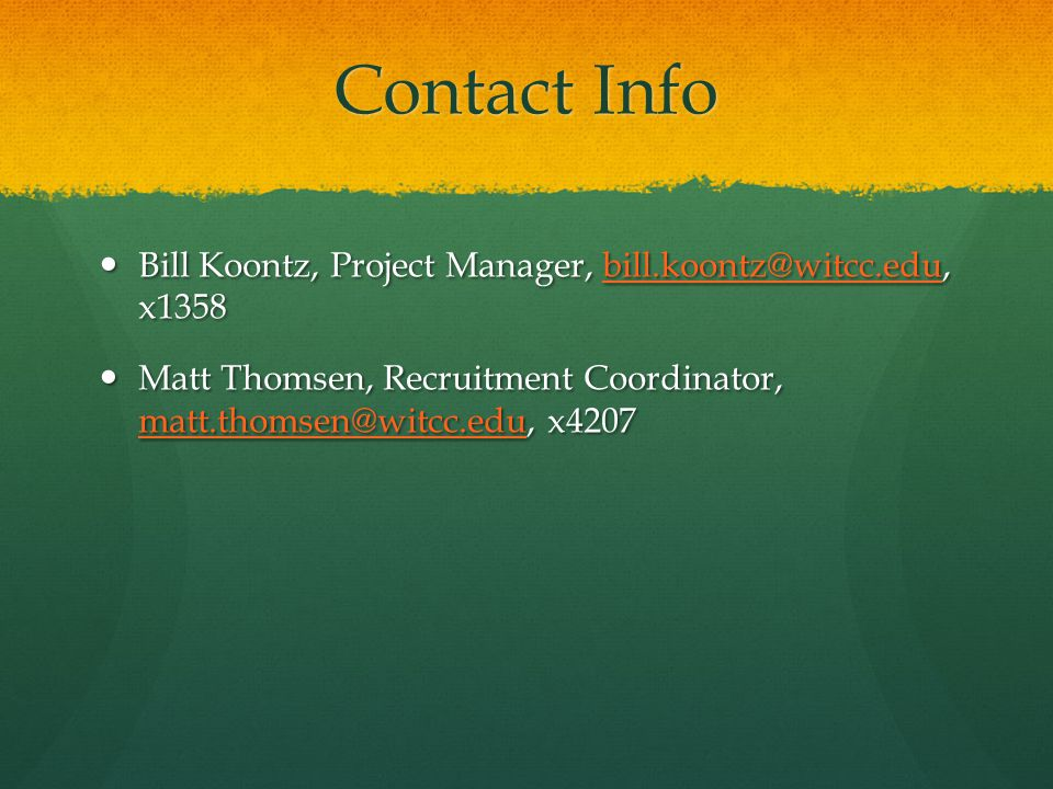 Contact Info Bill Koontz, Project Manager, bill.koontz@witcc.edu, x1358 Bill Koontz, Project Manager, bill.koontz@witcc.edu, x1358bill.koontz@witcc.edu Matt Thomsen, Recruitment Coordinator, matt.thomsen@witcc.edu, x4207 Matt Thomsen, Recruitment Coordinator, matt.thomsen@witcc.edu, x4207 matt.thomsen@witcc.edu