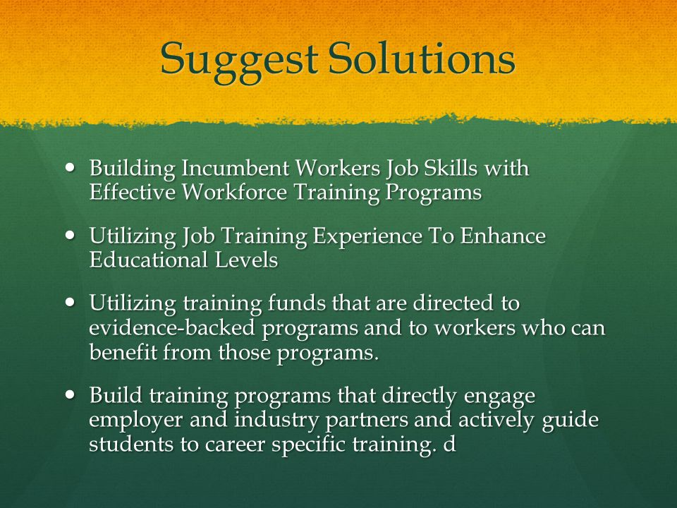 Suggest Solutions Building Incumbent Workers Job Skills with Effective Workforce Training Programs Building Incumbent Workers Job Skills with Effective Workforce Training Programs Utilizing Job Training Experience To Enhance Educational Levels Utilizing Job Training Experience To Enhance Educational Levels Utilizing training funds that are directed to evidence-backed programs and to workers who can benefit from those programs.