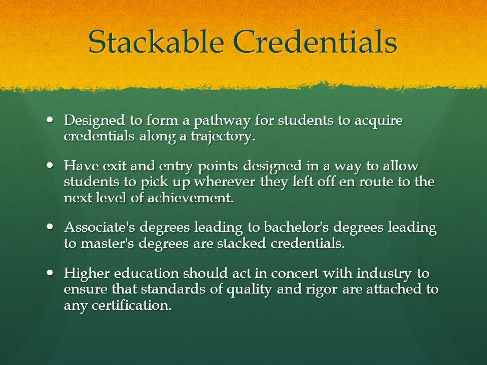 Stackable Credentials Designed to form a pathway for students to acquire credentials along a trajectory.