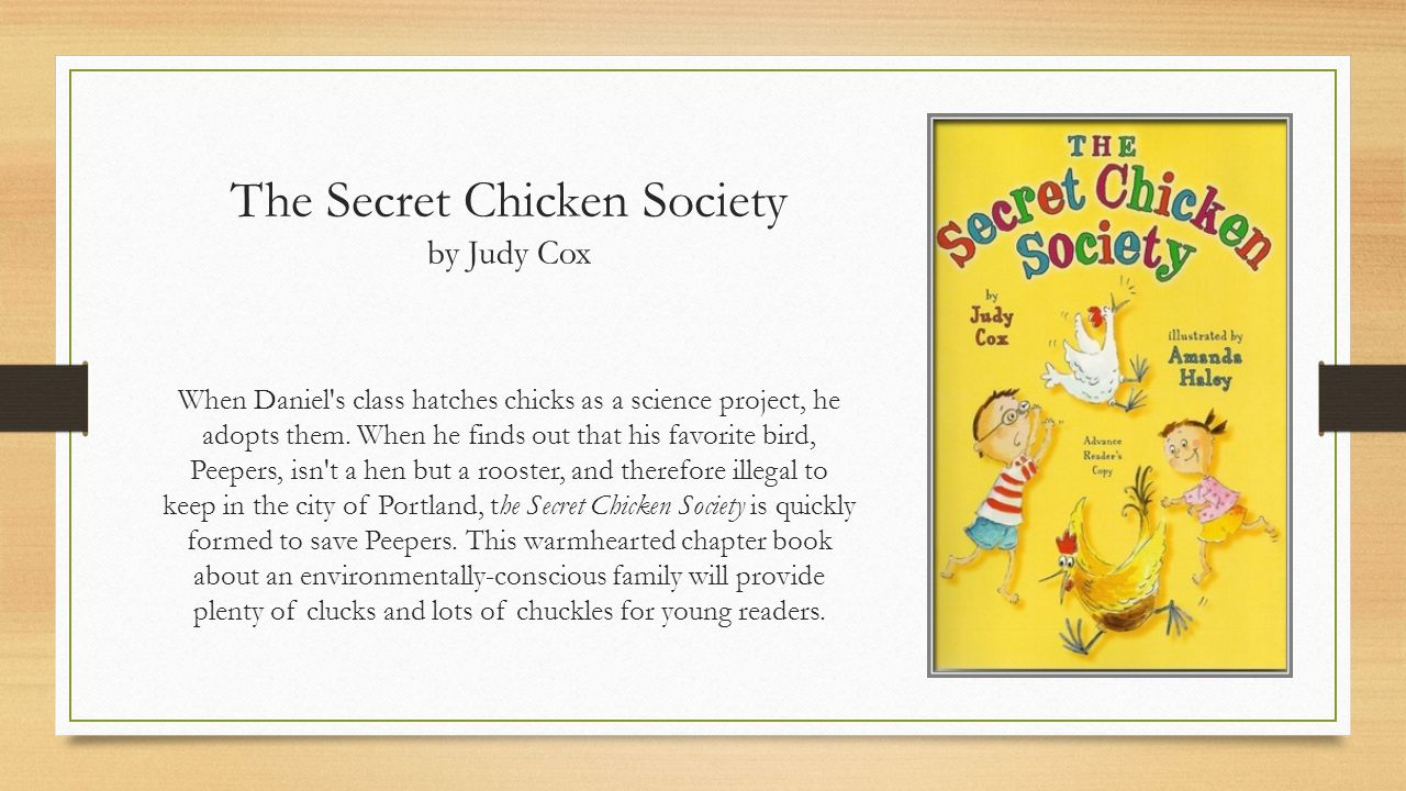 The Secret Chicken Society by Judy Cox When Daniel s class hatches chicks as a science project, he adopts them.