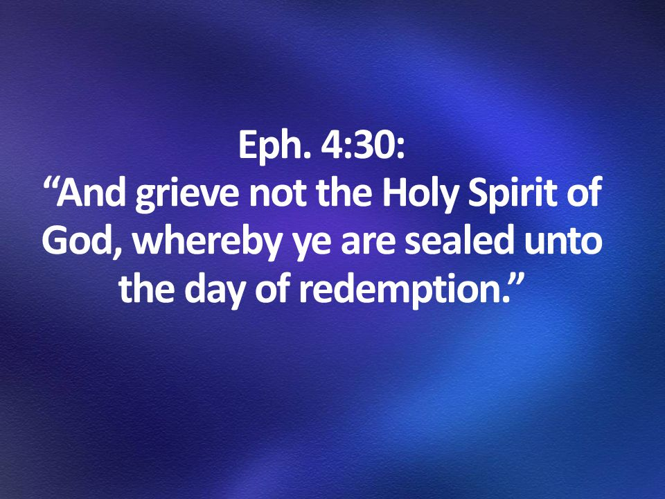 """Eph. 4:30: """"And grieve not the Holy Spirit of God, whereby ye are sealed unto the day of redemption."""""""
