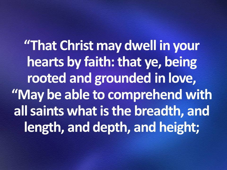 That Christ may dwell in your hearts by faith: that ye, being rooted and grounded in love, May be able to comprehend with all saints what is the breadth, and length, and depth, and height;