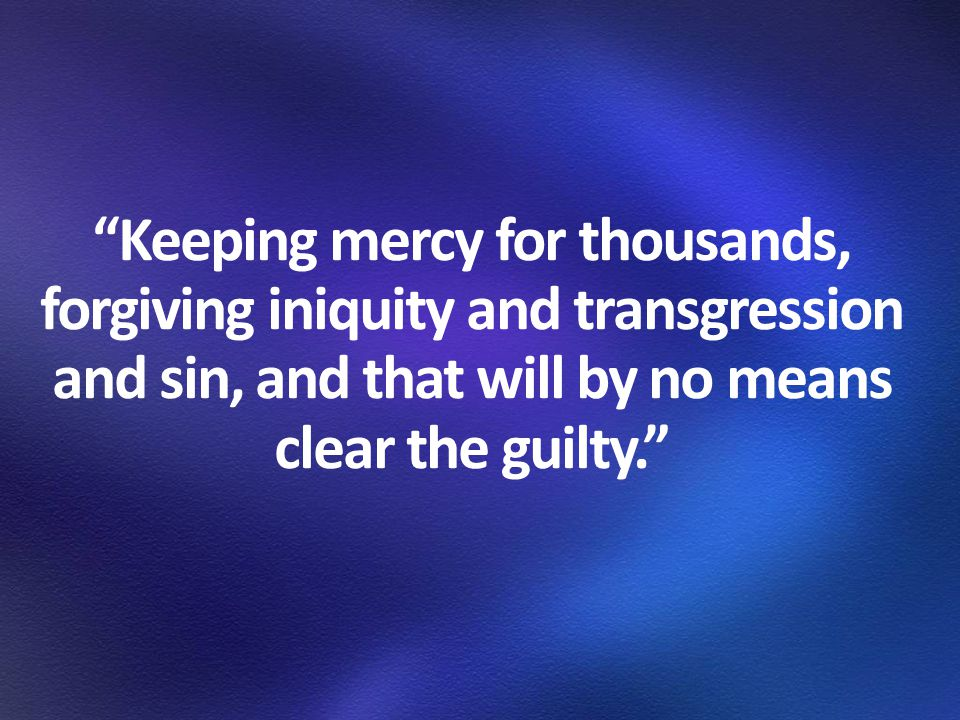 Keeping mercy for thousands, forgiving iniquity and transgression and sin, and that will by no means clear the guilty.
