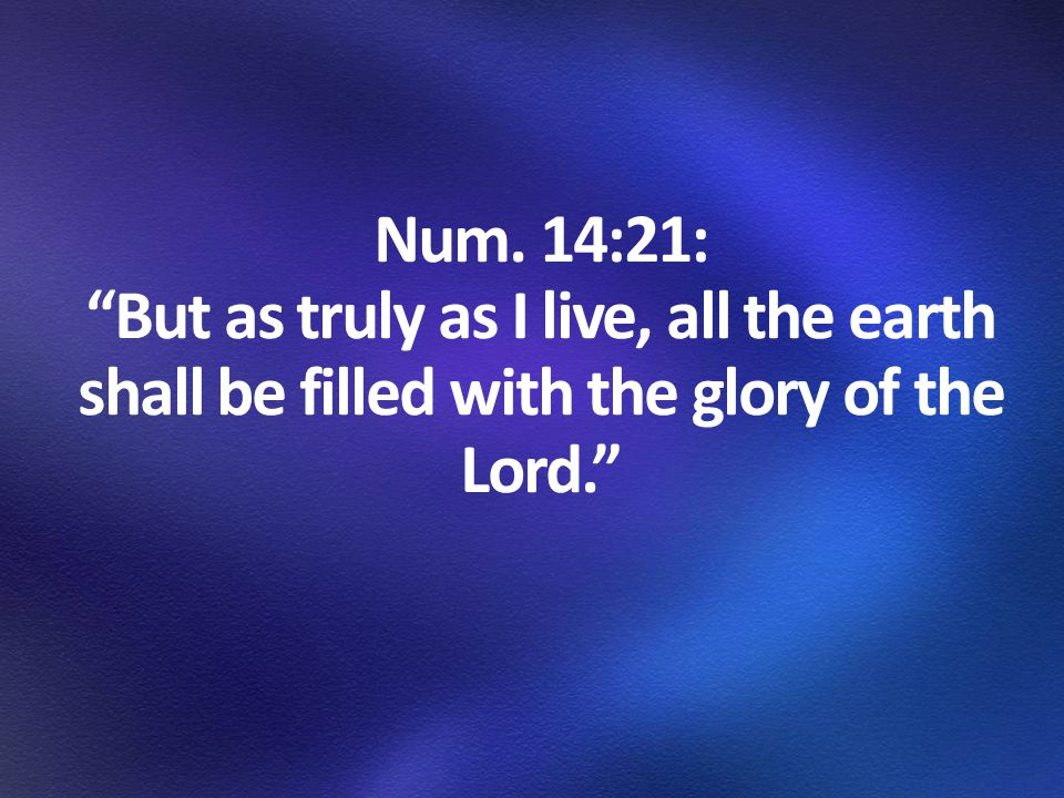 Num. 14:21: But as truly as I live, all the earth shall be filled with the glory of the Lord.