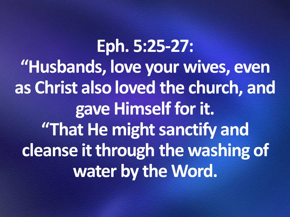 """Eph. 5:25-27: """"Husbands, love your wives, even as Christ also loved the church, and gave Himself for it. """"That He might sanctify and cleanse it throug"""