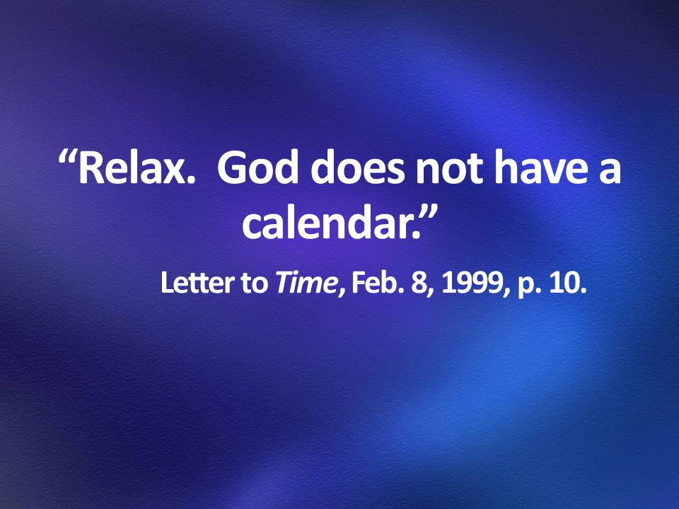 Relax. God does not have a calendar. Letter to Time, Feb. 8, 1999, p. 10.