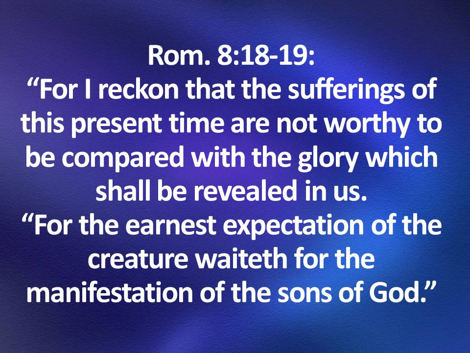 """Rom. 8:18-19: """"For I reckon that the sufferings of this present time are not worthy to be compared with the glory which shall be revealed in us. """"For"""