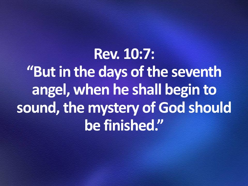 """Rev. 10:7: """"But in the days of the seventh angel, when he shall begin to sound, the mystery of God should be finished."""""""