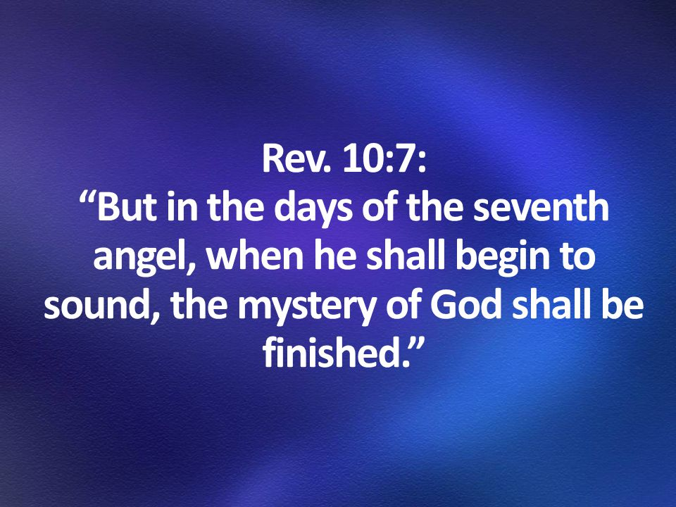 """Rev. 10:7: """"But in the days of the seventh angel, when he shall begin to sound, the mystery of God shall be finished."""""""