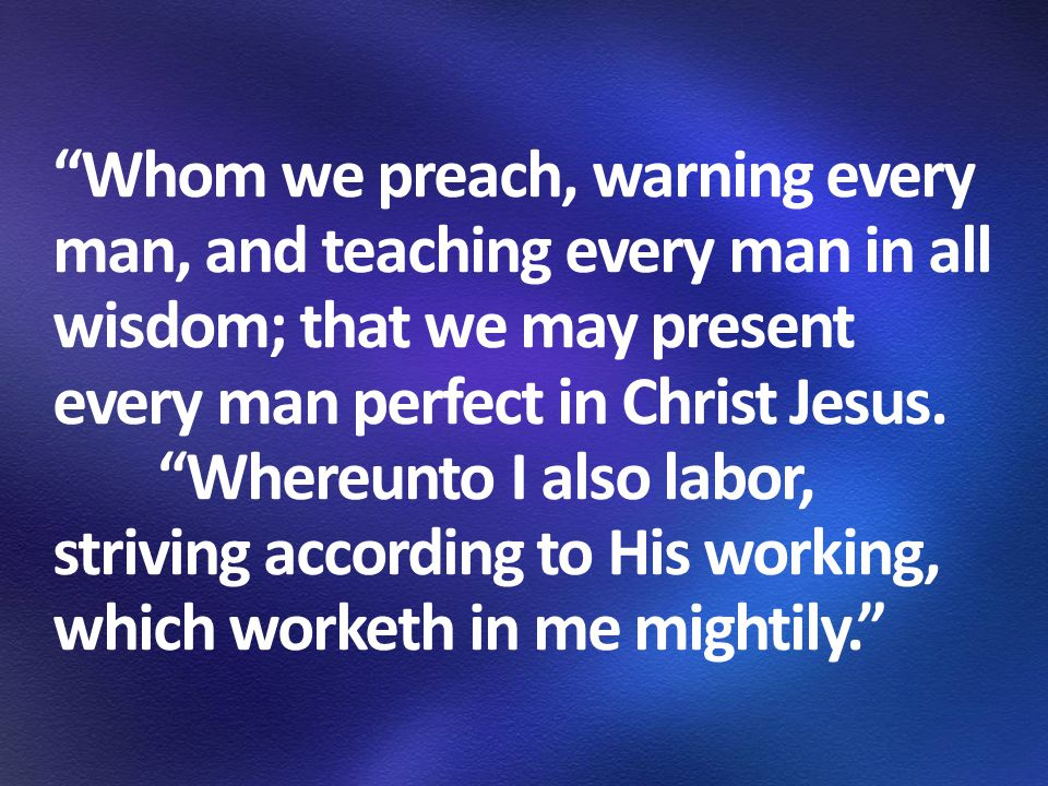 Whom we preach, warning every man, and teaching every man in all wisdom; that we may present every man perfect in Christ Jesus.
