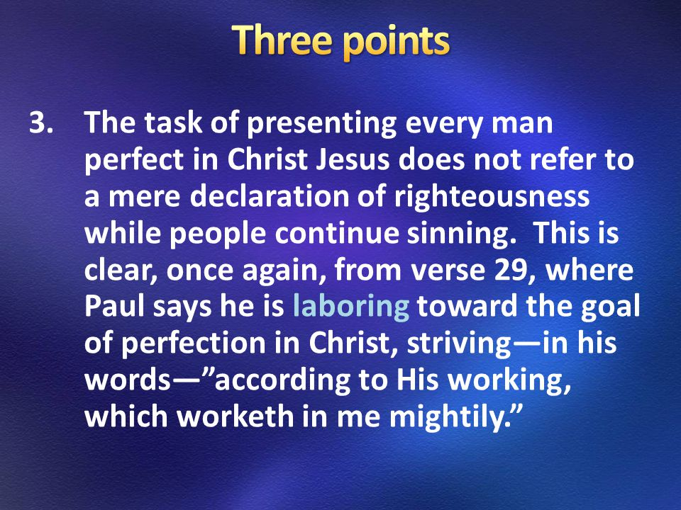 3.The task of presenting every man perfect in Christ Jesus does not refer to a mere declaration of righteousness while people continue sinning.