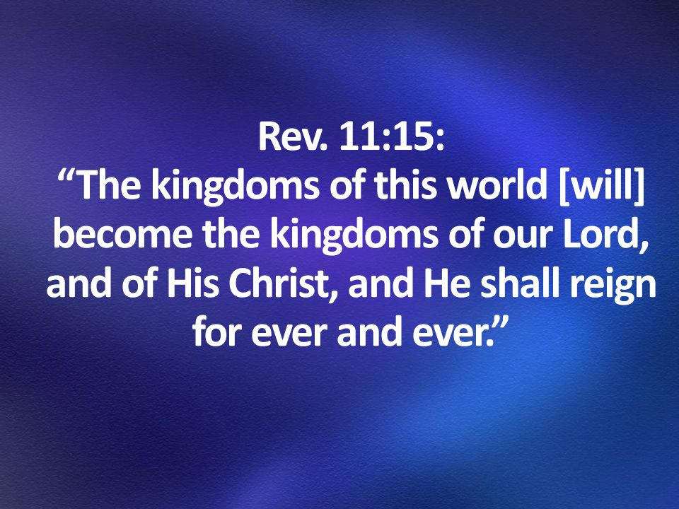 """Rev. 11:15: """"The kingdoms of this world [will] become the kingdoms of our Lord, and of His Christ, and He shall reign for ever and ever."""""""