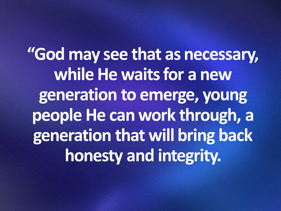 """""""God may see that as necessary, while He waits for a new generation to emerge, young people He can work through, a generation that will bring back hon"""
