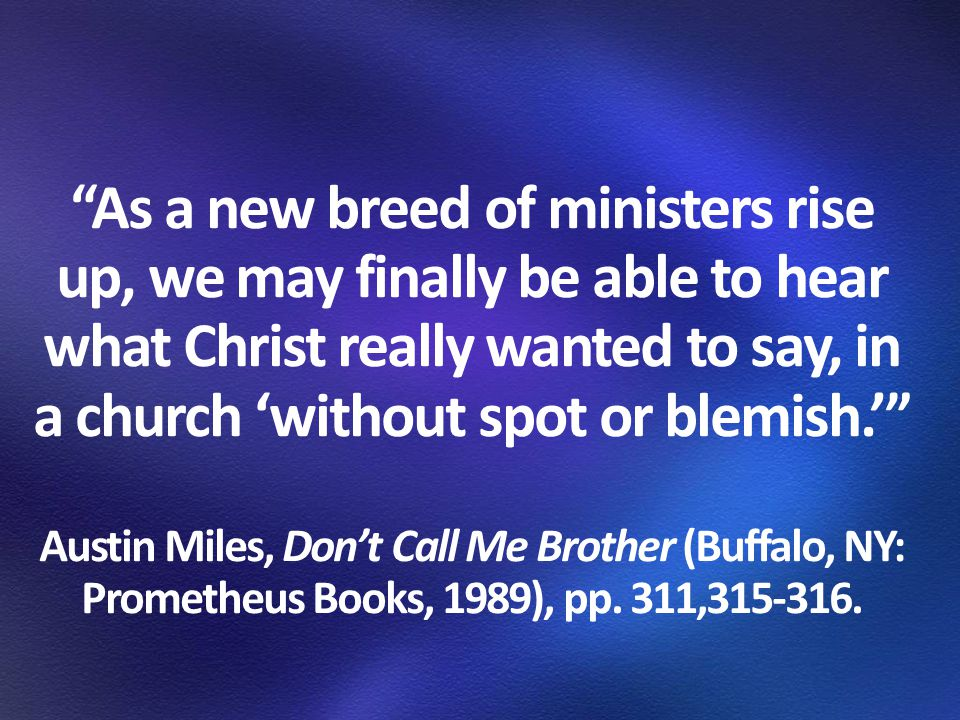 As a new breed of ministers rise up, we may finally be able to hear what Christ really wanted to say, in a church 'without spot or blemish.' Austin Miles, Don't Call Me Brother (Buffalo, NY: Prometheus Books, 1989), pp.