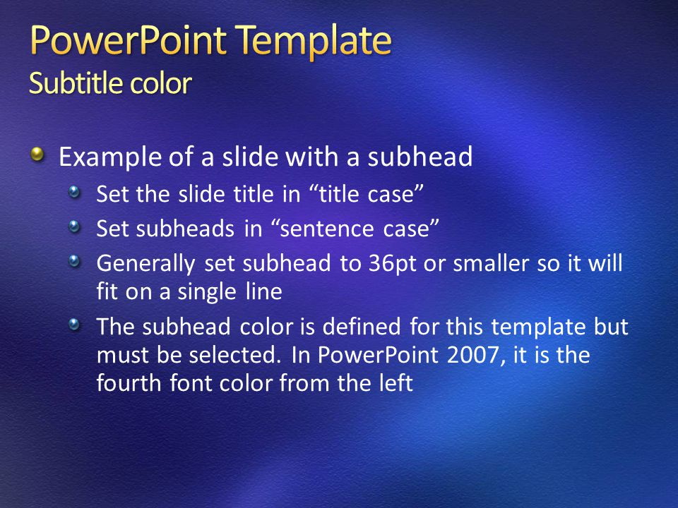 Example of a slide with a subhead Set the slide title in title case Set subheads in sentence case Generally set subhead to 36pt or smaller so it will fit on a single line The subhead color is defined for this template but must be selected.