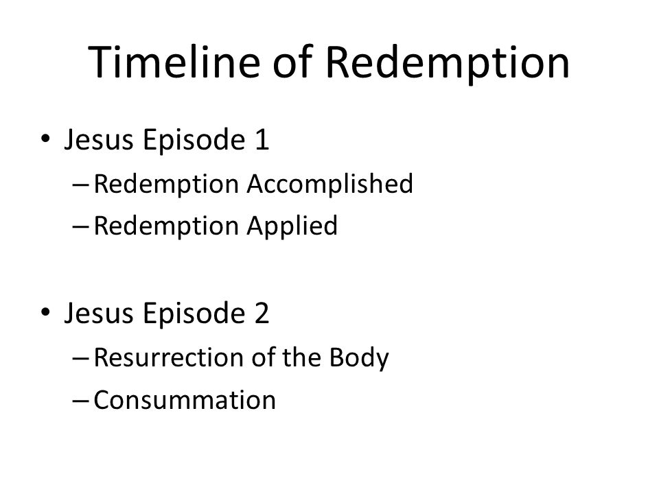 Timeline of Redemption Jesus Episode 1 – Redemption Accomplished – Redemption Applied Jesus Episode 2 – Resurrection of the Body – Consummation