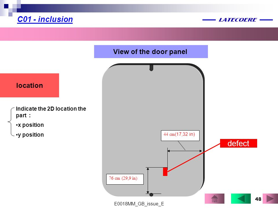 48 C01 - inclusion location View of the door panel defect Indicate the 2D location the part : x position y position 76 cm (29,9 in) 44 cm (17,32 in) E