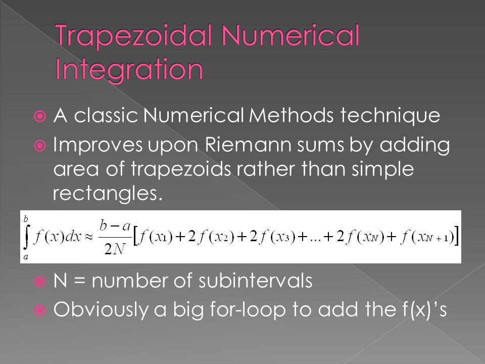 A classic Numerical Methods technique  Improves upon Riemann sums by adding area of trapezoids rather than simple rectangles.  N = number of subin