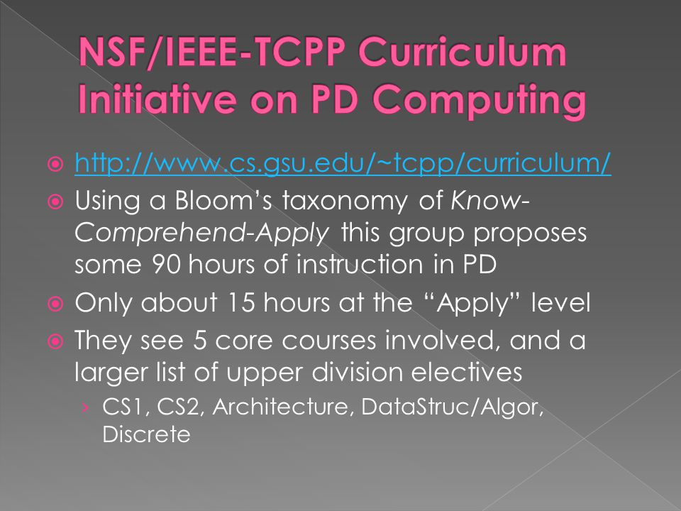  http://www.cs.gsu.edu/~tcpp/curriculum/ http://www.cs.gsu.edu/~tcpp/curriculum/  Using a Bloom's taxonomy of Know- Comprehend-Apply this group proposes some 90 hours of instruction in PD  Only about 15 hours at the Apply level  They see 5 core courses involved, and a larger list of upper division electives › CS1, CS2, Architecture, DataStruc/Algor, Discrete