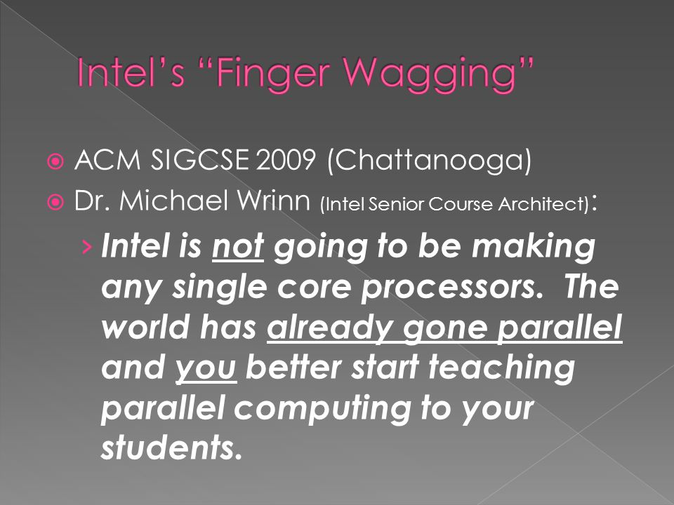  ACM SIGCSE 2009 (Chattanooga)  Dr. Michael Wrinn (Intel Senior Course Architect) : › Intel is not going to be making any single core processors. Th