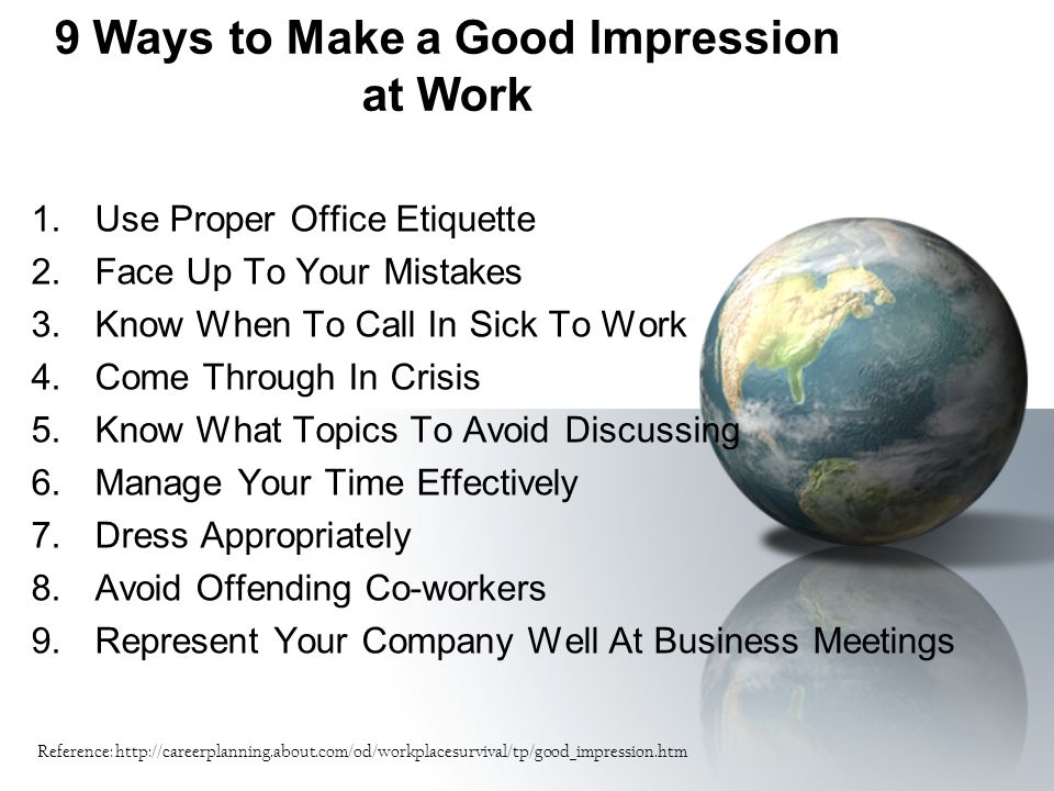 9 Ways to Make a Good Impression at Work 1.Use Proper Office Etiquette 2.Face Up To Your Mistakes 3.Know When To Call In Sick To Work 4.Come Through I