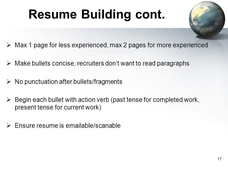 Resume Building cont.  Max 1 page for less experienced, max 2 pages for more experienced  Make bullets concise, recruiters don't want to read paragr