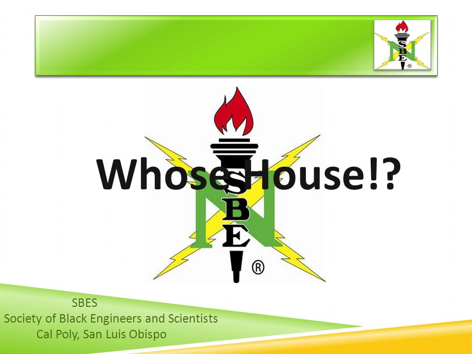 SBES Society of Black Engineers and Scientists Cal Poly, San Luis Obispo Whose House!?