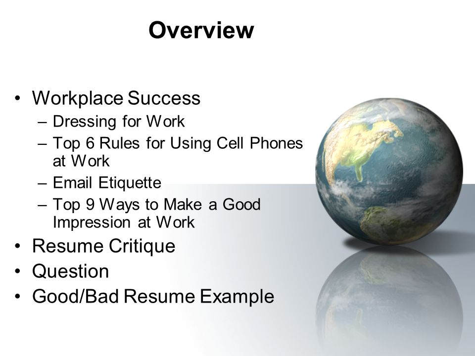 Overview Workplace Success –Dressing for Work –Top 6 Rules for Using Cell Phones at Work –Email Etiquette –Top 9 Ways to Make a Good Impression at Wor