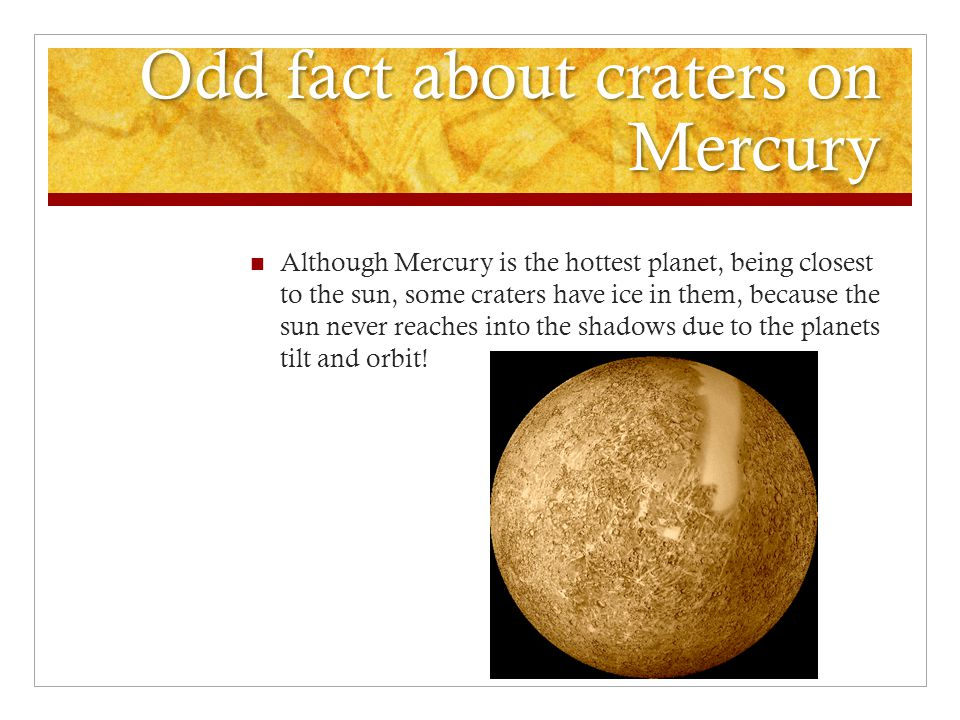 Odd fact about craters on Mercury Although Mercury is the hottest planet, being closest to the sun, some craters have ice in them, because the sun never reaches into the shadows due to the planets tilt and orbit!