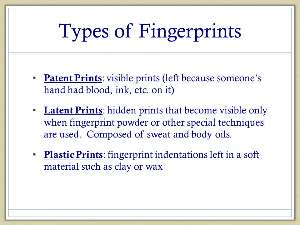 Types of Fingerprints Patent Prints : visible prints (left because someone's hand had blood, ink, etc. on it) Latent Prints : hidden prints that becom