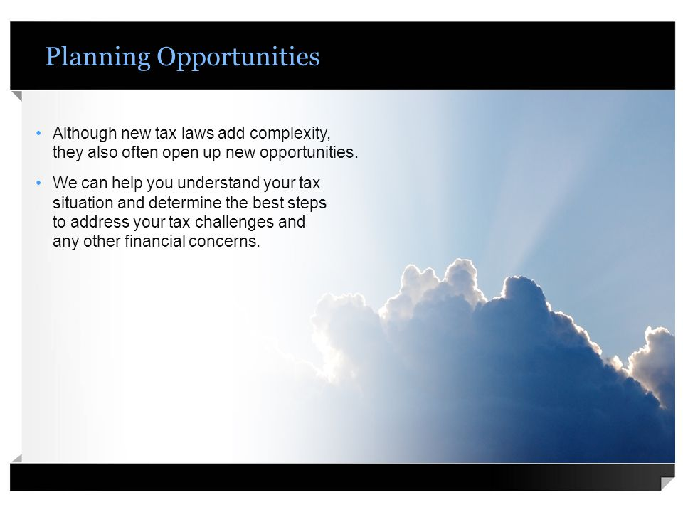 Planning Opportunities Although new tax laws add complexity, they also often open up new opportunities.