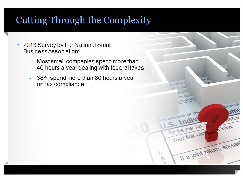 Cutting Through the Complexity 2013 Survey by the National Small Business Association: -Most small companies spend more than 40 hours a year dealing with federal taxes -38% spend more than 80 hours a year on tax compliance