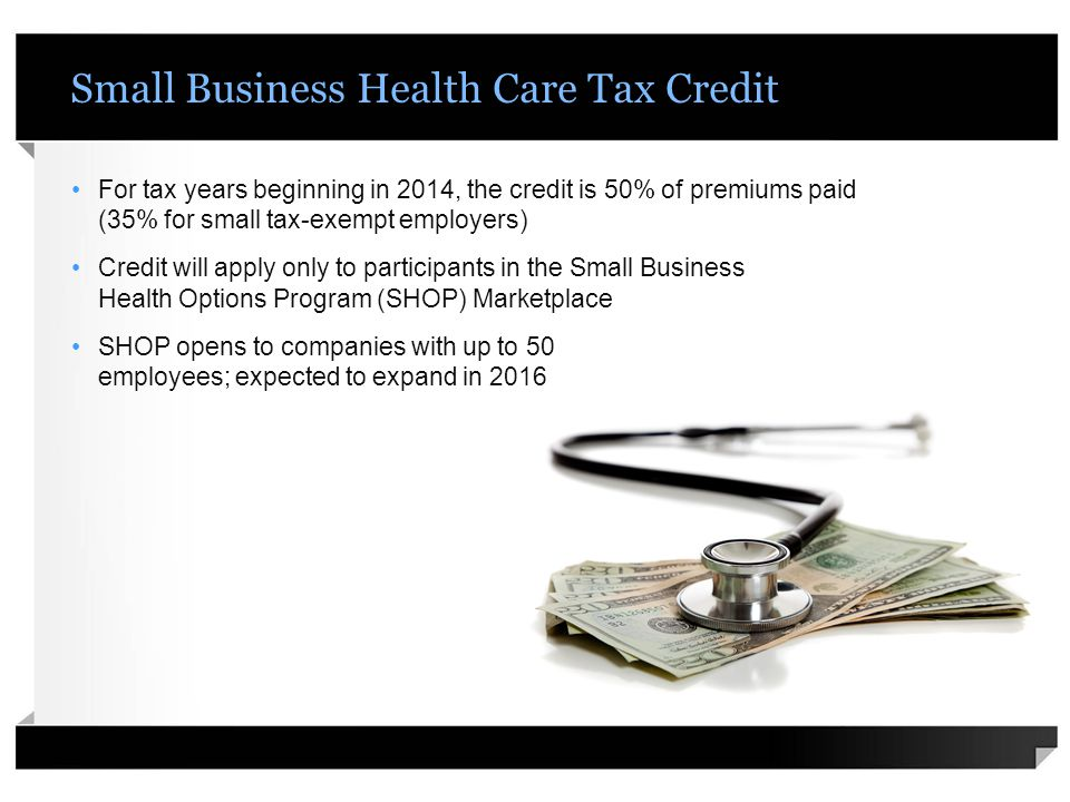 Small Business Health Care Tax Credit For tax years beginning in 2014, the credit is 50% of premiums paid (35% for small tax-exempt employers) Credit will apply only to participants in the Small Business Health Options Program (SHOP) Marketplace SHOP opens to companies with up to 50 employees; expected to expand in 2016