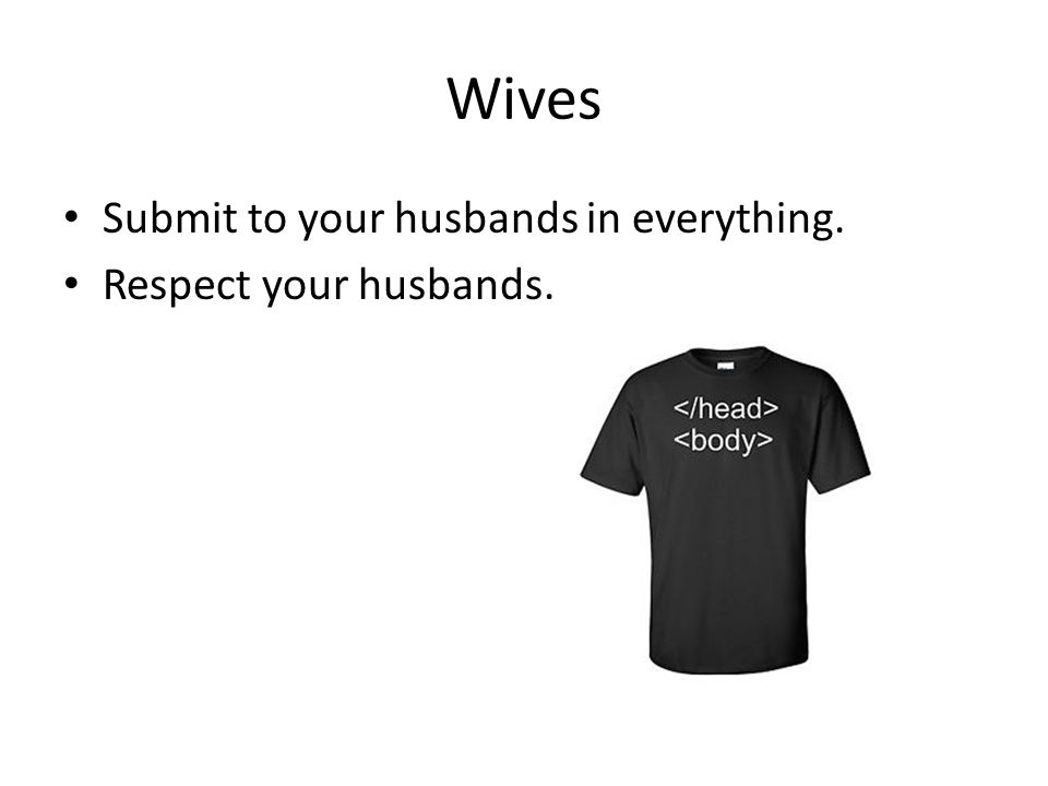 Wives Submit to your husbands in everything. Respect your husbands.
