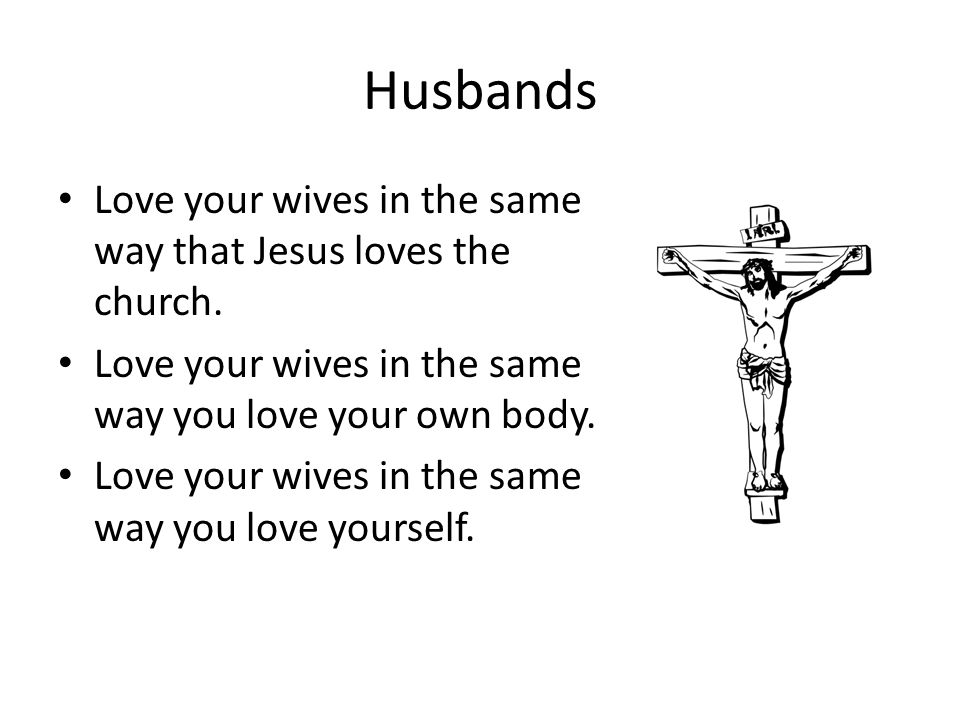 Husbands Love your wives in the same way that Jesus loves the church.