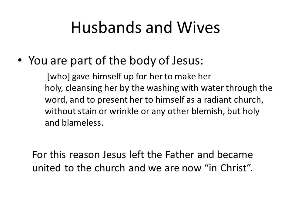 Husbands and Wives You are part of the body of Jesus: [who] gave himself up for her to make her holy, cleansing her by the washing with water through the word, and to present her to himself as a radiant church, without stain or wrinkle or any other blemish, but holy and blameless.
