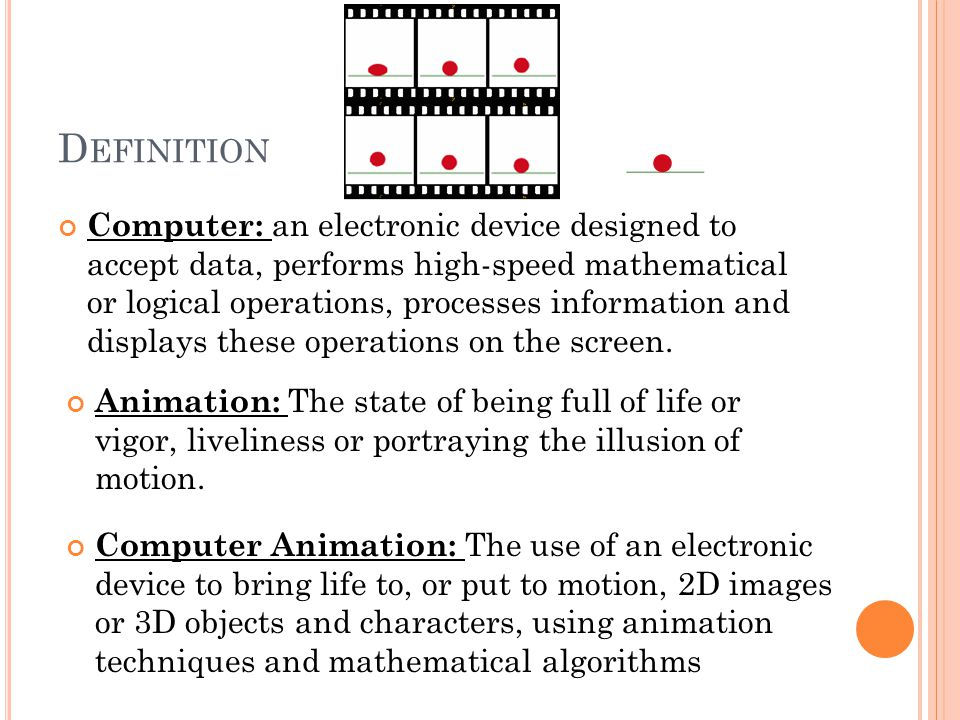 D EFINITION Computer: an electronic device designed to accept data, performs high-speed mathematical or logical operations, processes information and